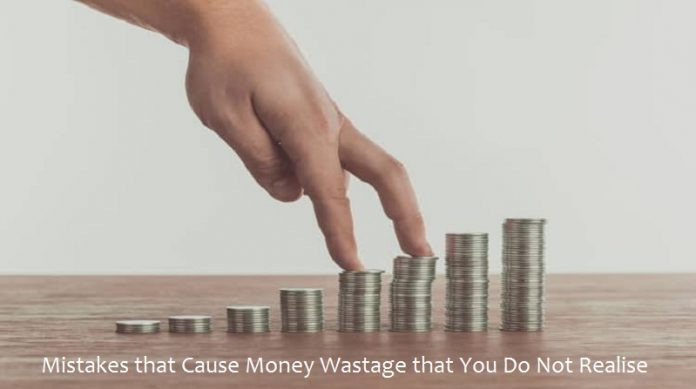 Mistakes that Cause Money Wastage that You Do Not Realise
